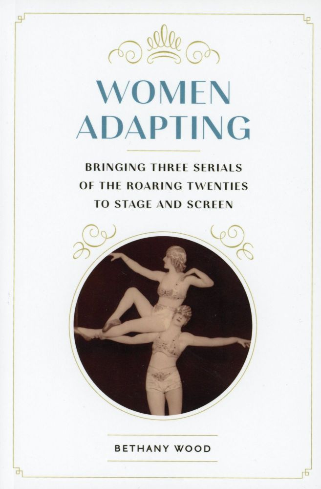 Women Adapting: Bringing Three Serials of the Roaring Twenties to Stage and Screen. Bethany WOOD.