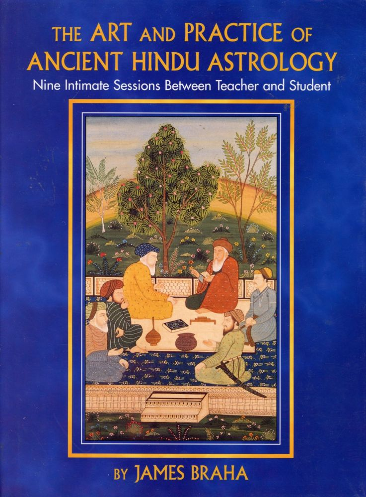 The Art and Practice of Ancient Hindu Astrology: Nine Intimate Sessions Between Teacher and Student. James BRAHA.