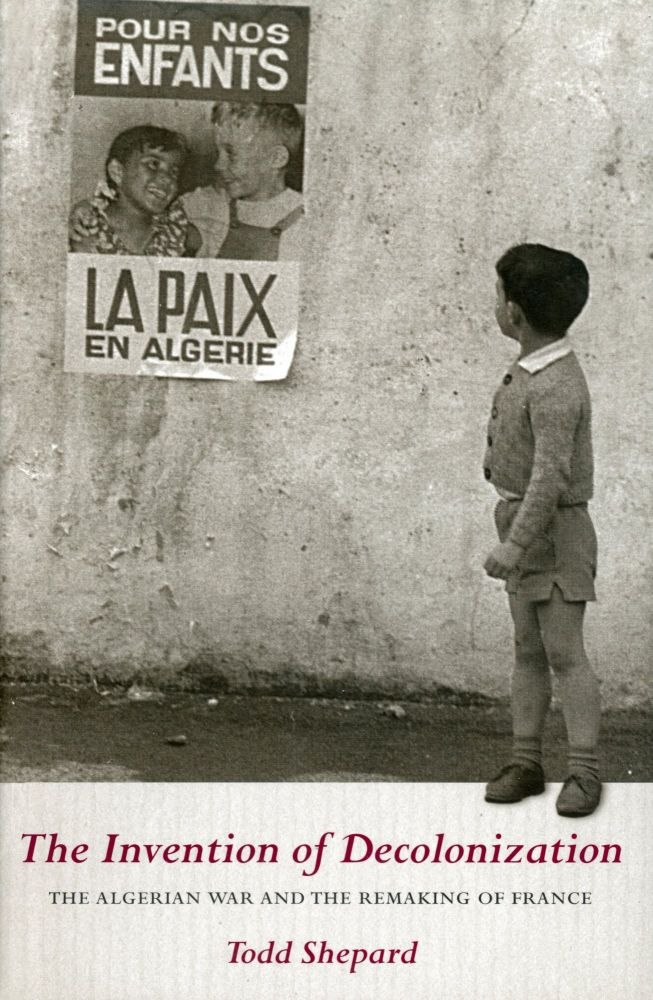 The Invention of Decolonization: The Algerian War and the Remaking of France. Todd SHEPARD.