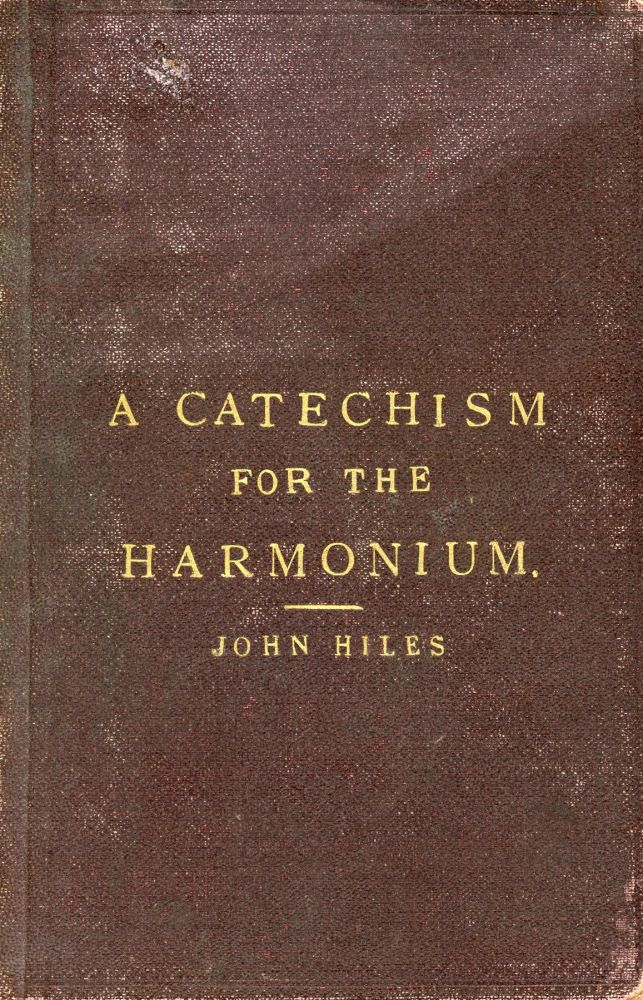 A Cathechism for the Harmonium; Theoretical and Practical Information Relative to the Various Species, and Different Sizes of Harmoniums, and the Capabilities of Each. John HILES.