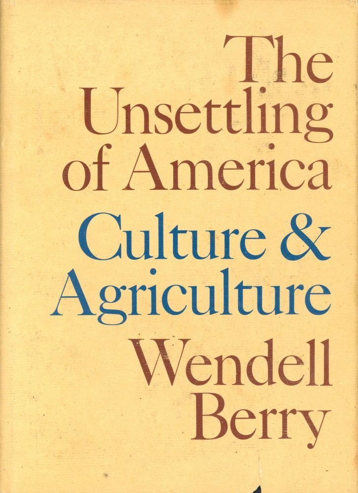 The Unsettling of America: Culture & Agriculture. Wendell BERRY.