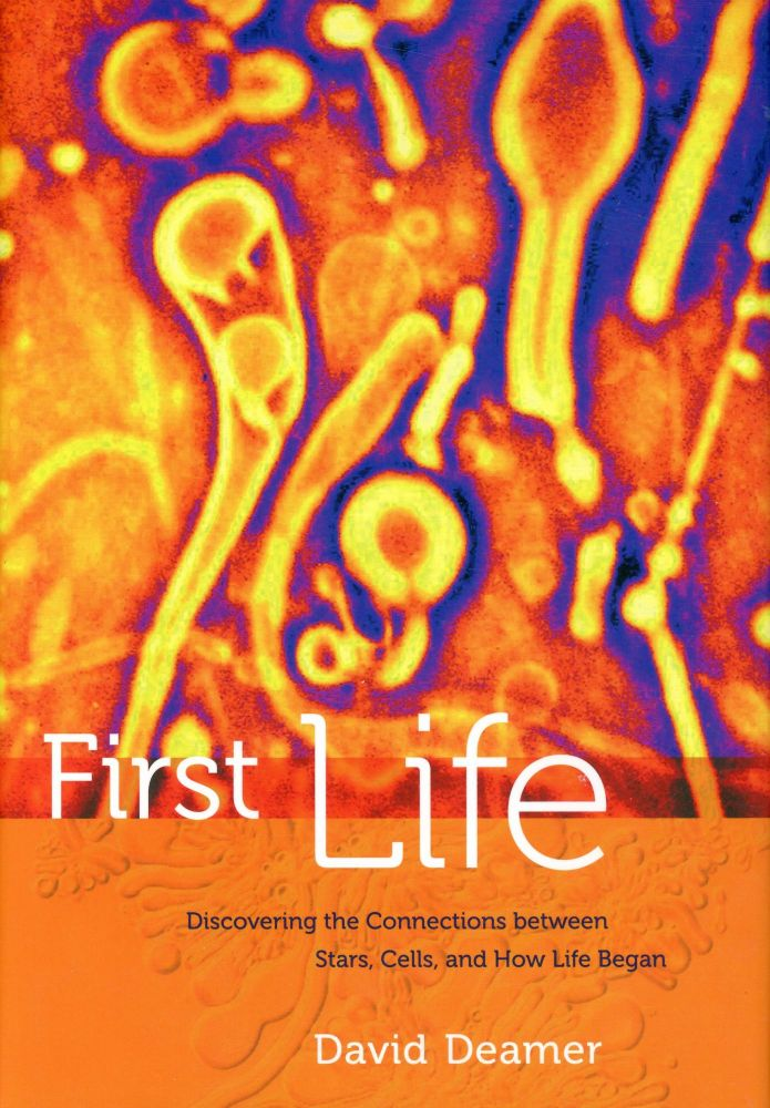 First Life: Discovering the Connections between Stars, Cells, and How Life Began. David DEAMER.