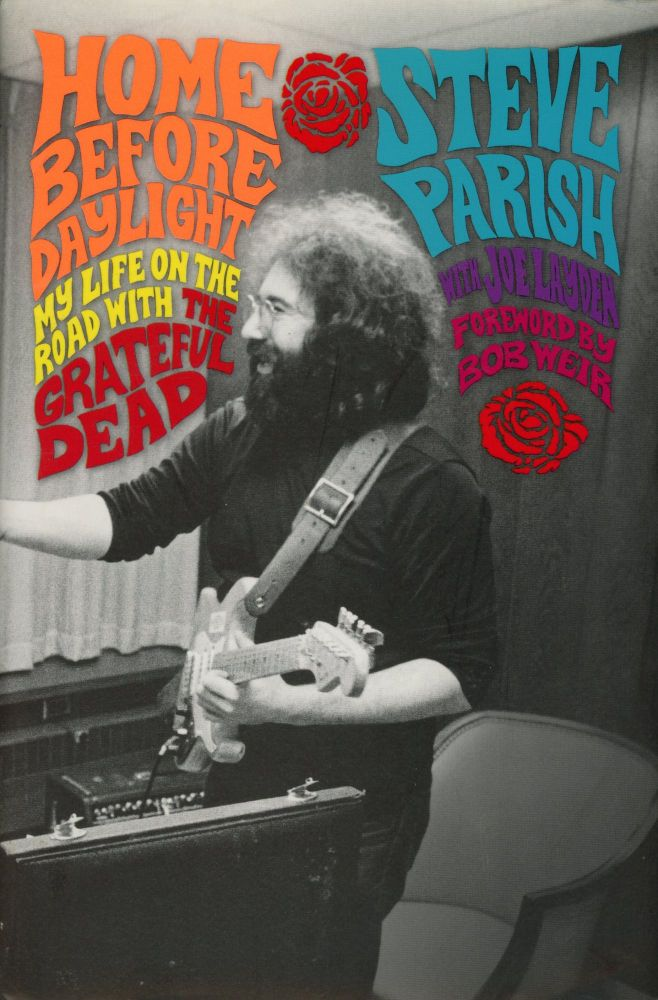 Home Before Daylight: My Life on the Road with The Grateful Dead. Steve PARISH, Joe Layden, Foreword Bob Weir.