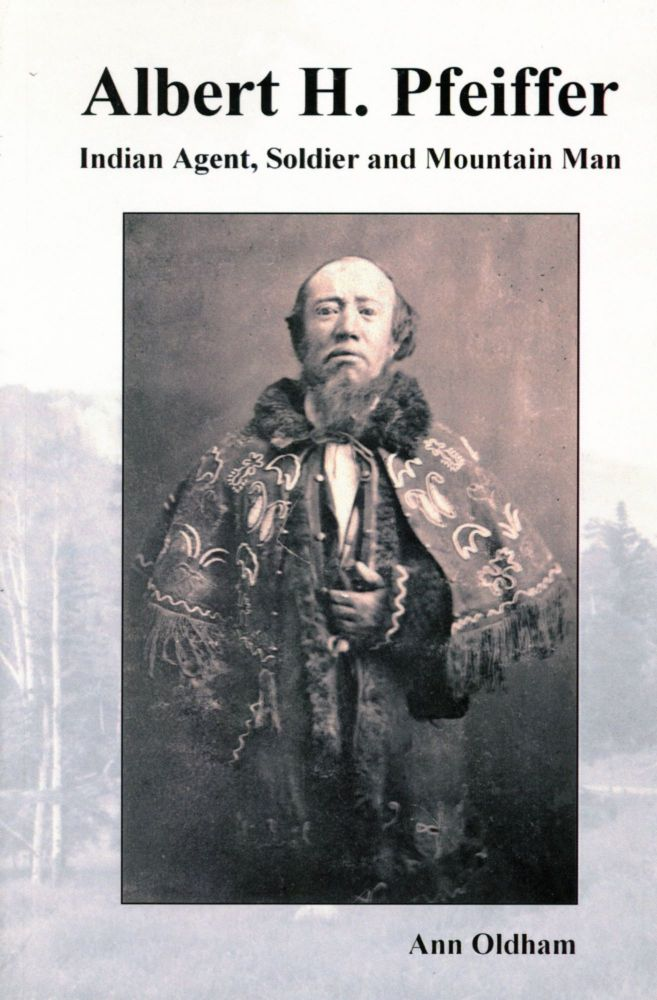Albert H. Pfeiffer: Indian Agent, Soldier and Mountain Man. Ann OLDHAM.