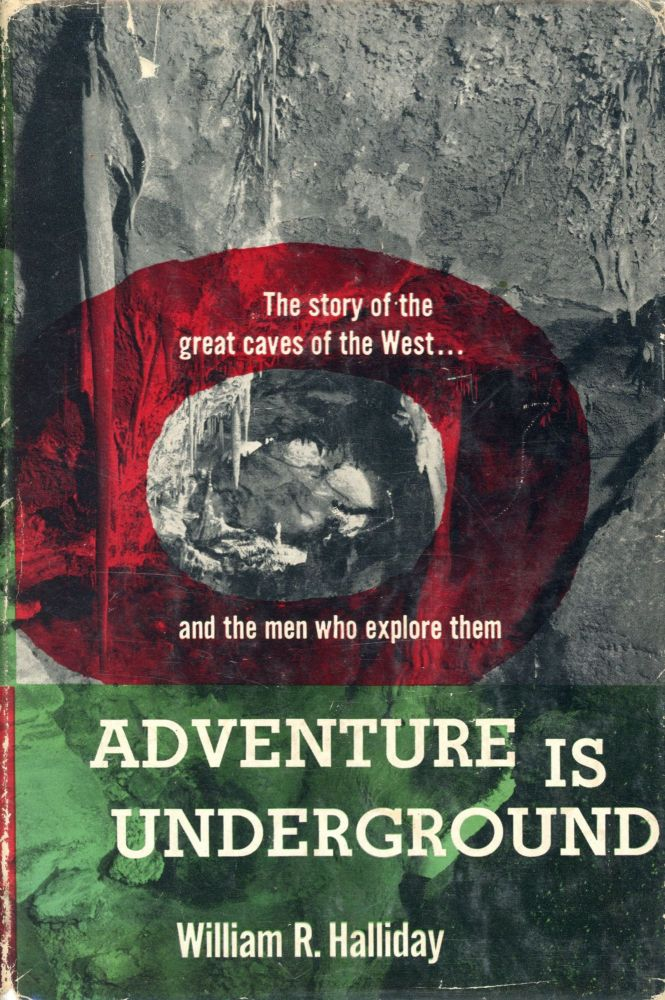 Adventure is Underground: The Story of the Great Caves of the West and the Men Who Explore Them. William R. HALLIDAY.