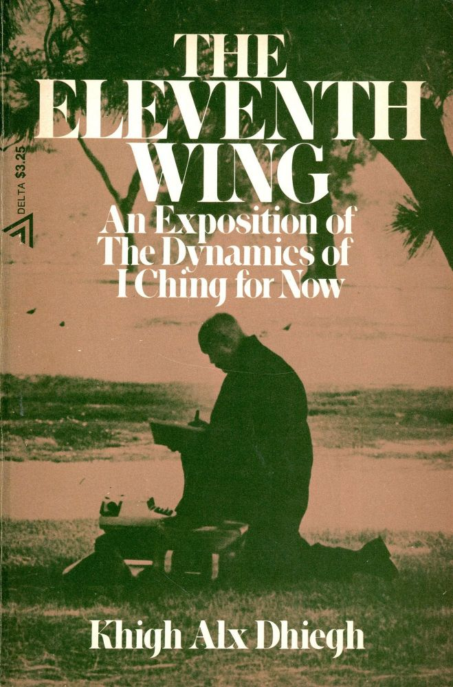 The Eleventh Wing: An Exposition of The Dynamics of I Ching for Now. Khigh Alx DHIEGH.
