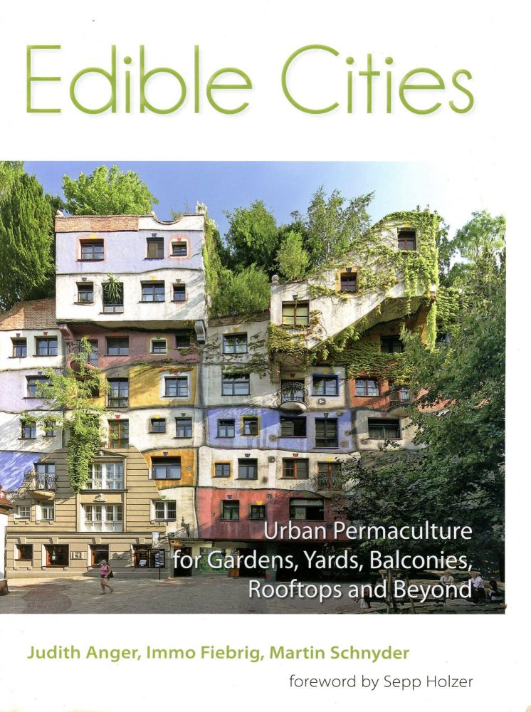 Edible Cities: Urban Permaculture for Gardens, Yards, Balconies, Rooftops and Beyond. Judith ANGER, Immo Fiebrig, Authors Martin Schnyder, Foreword Sepp Holzer.