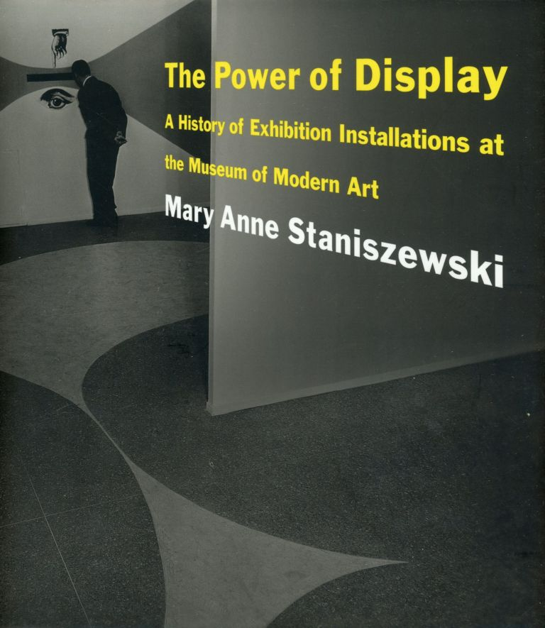 The Power of Display: A History of Exhibition Installations at the Museum of Modern Art. Mary Anne STANISZEWSKI.