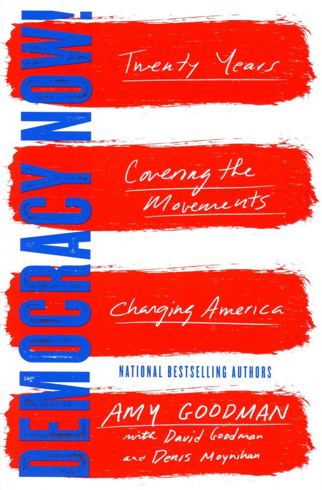 Democracy Now!: Twenty Years Covering the Movements Changing America. Amy GOODMAN.