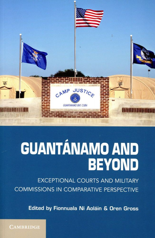 Guantánao and Beyond: Exceptional Courts and Military Commissions in Comparative Perspective. Fionnuala Ní AOLÁIN, Oren Gross.