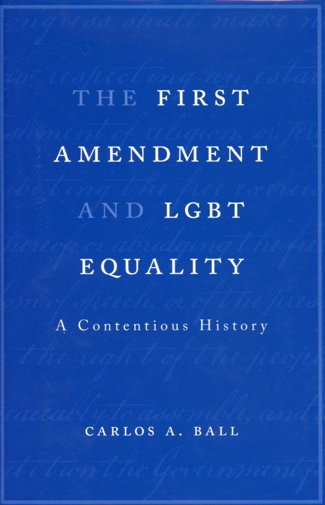 The First Amendment and LGBT Equality: A Contentious History. Carlos A. BALL.