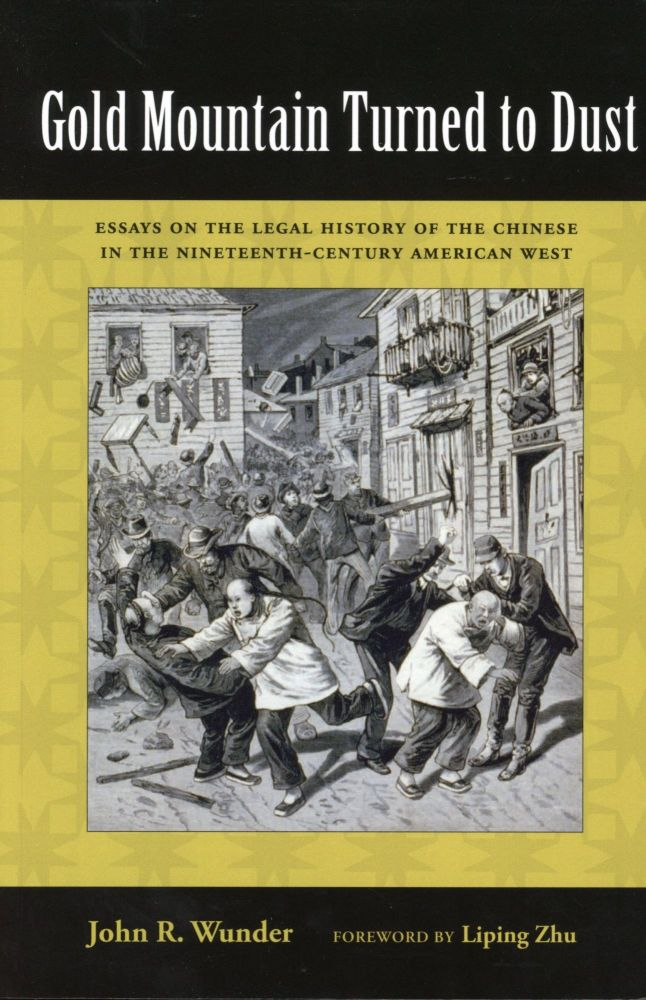Gold Mountain Turned to Dust: Essays on the Legal History of the Chinese in the Nineteenth-Century American West. John R. WUNDER.