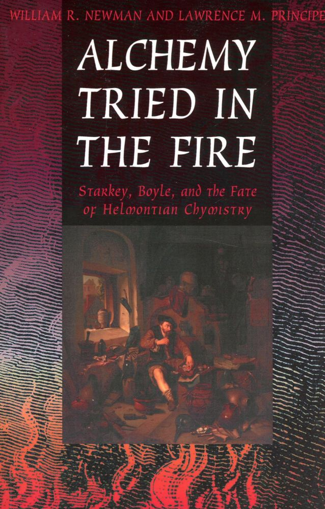 Alchemy Tried in the Fire: Starkey, Boyle, and the Fate of Helmontian Chymistry. William R. NEWMAN, Lawrence M. Principe.