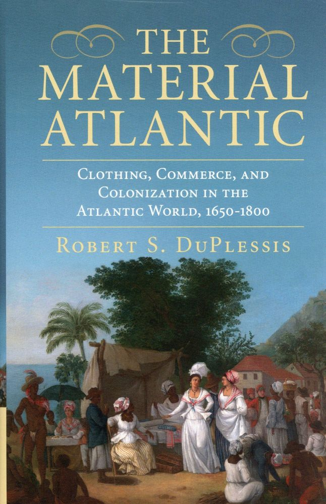 The Material Atlantic: Clothing, Commerce, and the Colonization in the Atlantic World, 1650–1800. Robert S. DuPLESSIS.