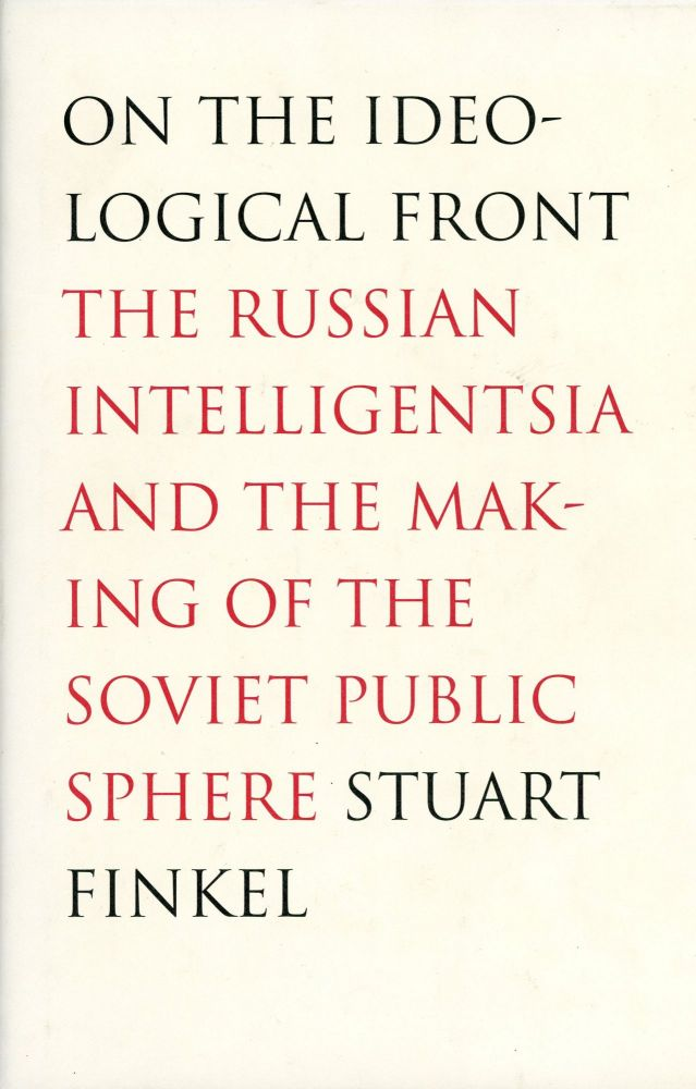 On the Ideological Front: The Russian Intelligentsia and the Making of the Soviet Public Sphere. Stuart FINKEL.