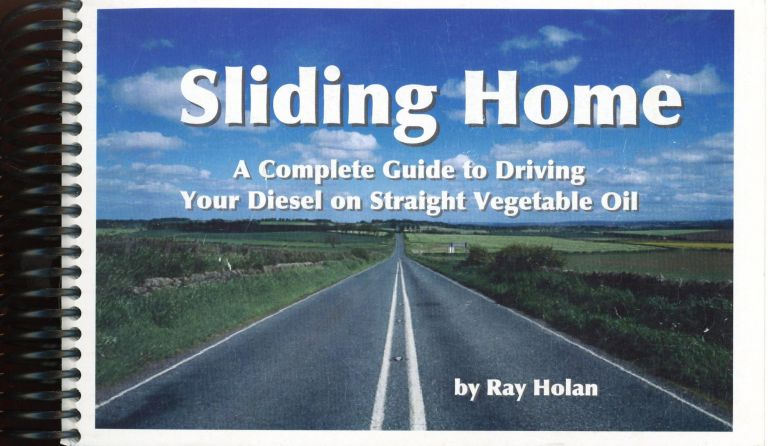 Sliding Home: A Complete Guide to Driving Your Diesel on Straight Vegetable Oil. Ray L. HOLAN.