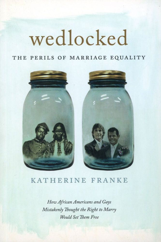 Wedlocked: The Perils of Marriage Equality–How African Americans and Gays Mistakenly Thought the Right to Marry Would Set Them Free. Katherine FRANKE.