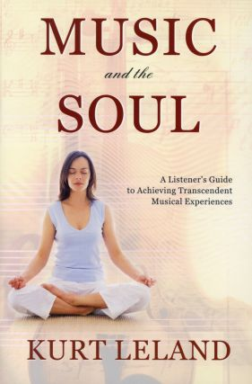 Music and the Soul: A Listener's Guide to Achieving Transcendent Musical Experiences. Kurt LELAND