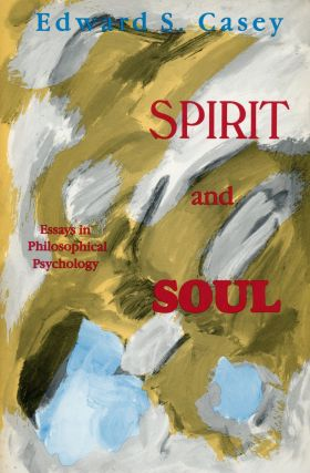 Spirit and Soul: Essays in Philosophical Psychology. Edward S. CASEY