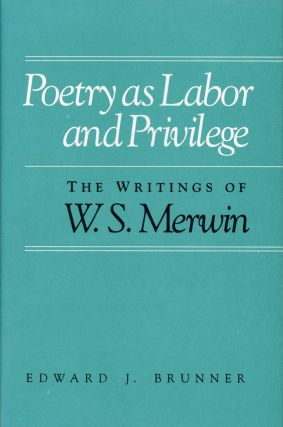 Poetry as Labor and Privilege: The Writings of W.S. Merwin. W. S. MERWIN, Edward J. Brunner