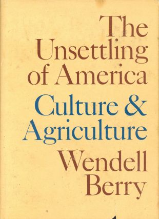 The Unsettling of America: Culture & Agriculture. Wendell BERRY