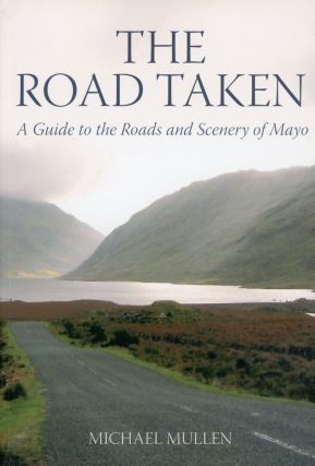 The Road Taken: A Guide to the Roads and Scenery of Mayo. Michael MULLEN