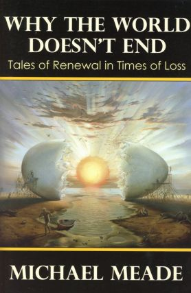 Why the World Doesn't End: Tales of Renewal in Times of Loss. Michael MEADE