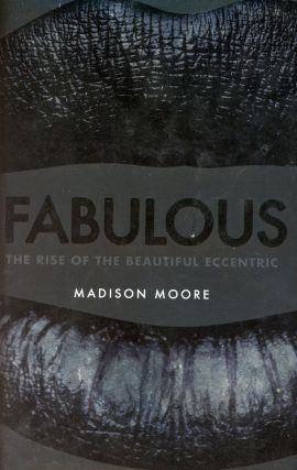 Fabulous: The Rise of the Beautiful Eccentric. Madison MOORE