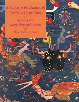 A Passion for the Creative Life: Textiles to Lift the Spirit. Mary Sheppard BURTON, Rug-Hooking...