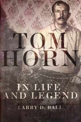 Tom Horn: In Life and Legend. Larry D. BALL