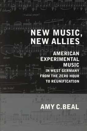 New Music, New Allies: American Experimental Music in West Germany from the Zero Hour to...