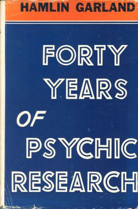 Forty Years of Psychic Research: A Plain Narrative of Fact. Hamlin GARLAND