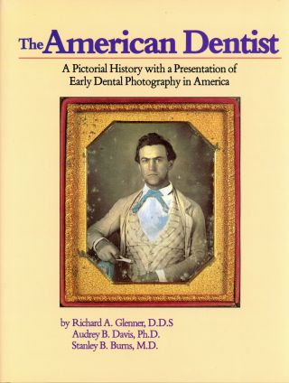 The American Dentist: A Pictorial History with a Presentation of Early Dental Photography in...