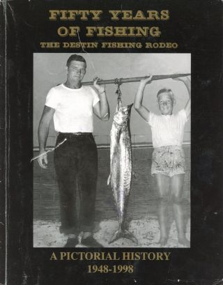 Fifty Years of Fishing: The Destin Fishing Rodeo, A Pictorial History, 1948–1998. Julee...