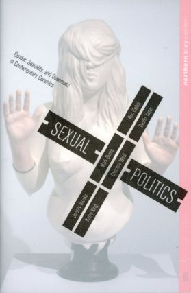 Sexual Politics: Gender, Sexuality, and Queerness in Contemporary Ceramics. Kelly CONNOLE,...