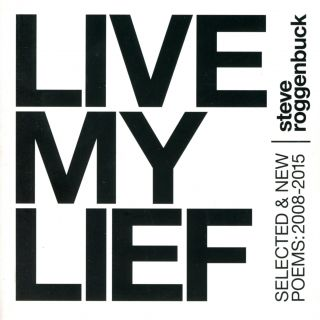 Live My Lief, Selected & New Poems: 2008–2015. Steve ROGGENBUCK