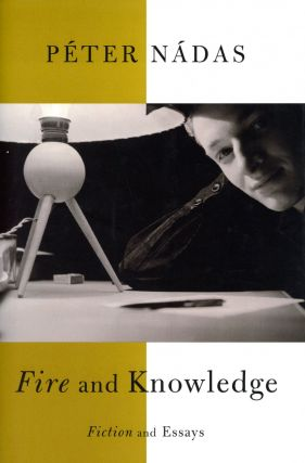 Fire and Knowledge: Fiction and Essays. Péter NÁDAS