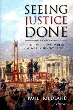 Seeing Justice Done: The Age of Spectacular Capital Punishment in France. Paul FRIEDLAND