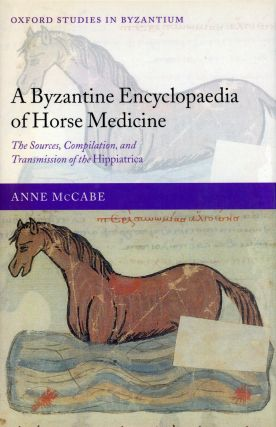 A Byzantine Encyclopaedia of Horse Medicine: The Sources, Compilation, and Transmission of the...