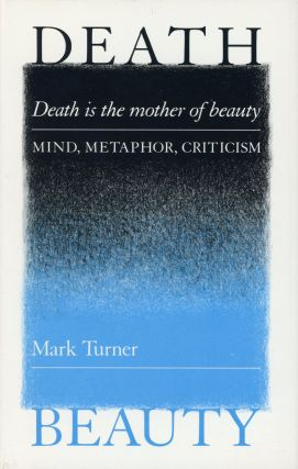 Death is the Mother of Beauty: Mind, Metaphor and Criticism. Mark TURNER