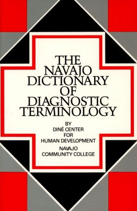 The Navajo Dictionary of Diagnostic Terminology: A Reference Guide on Navajo Usage of Diagnostic...