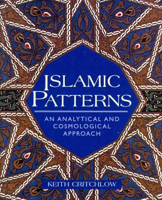 Islamic Patterns: An Analytical and Cosmological Approach. Keith CRITCHLOW