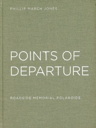 Points of Departure: Roadside Memorial Polaroids. Phillip March JONES, Foreword Thomas Meyer