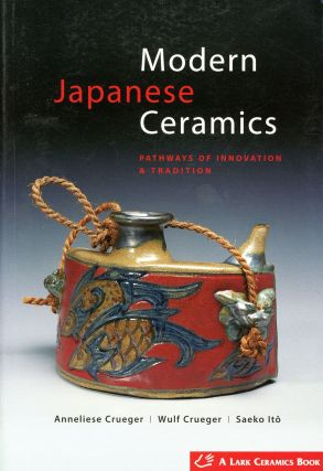Modern Japanese Ceramics: Pathways of Innovation and Tradition. Anneliese CRUEGER, Wulf Crueger,...