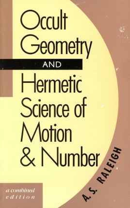 Occult Geometry and Hermetic Science of Motion & Number. A. S. RALEIGH