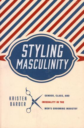Styling Masculinity: Gender, Class and Inequality in the Men's Grooming Industry. Kristen BARBER