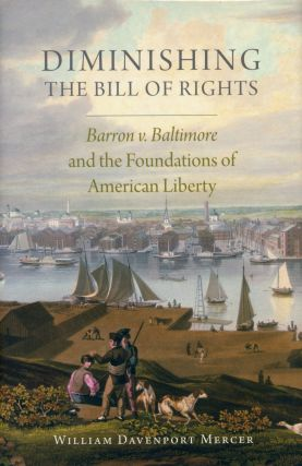 Diminishing the Bill of Rights: Barron v. Baltimore and the Foundations of American Liberty....