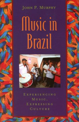 Music in Brazil: Experiencing Music, Expressing Culture. John P. MURPHY