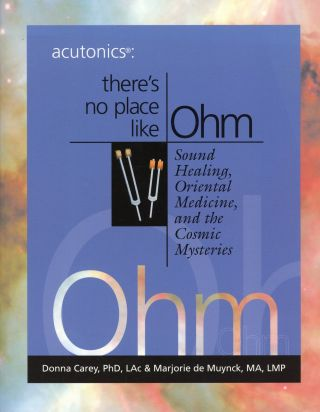 Acutonics: There's No Place Like Ohm: Sound Healing, Oriental Medicine, and the Cosmic Mysteries....