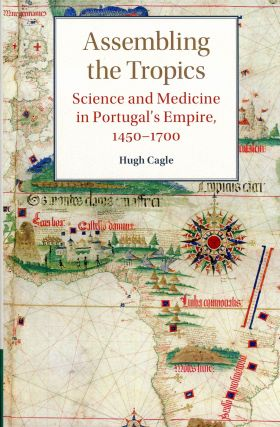 Assembling the Tropics: Science and Medicine in Portugal's Empire, 1450–1700. Hugh CAGLE